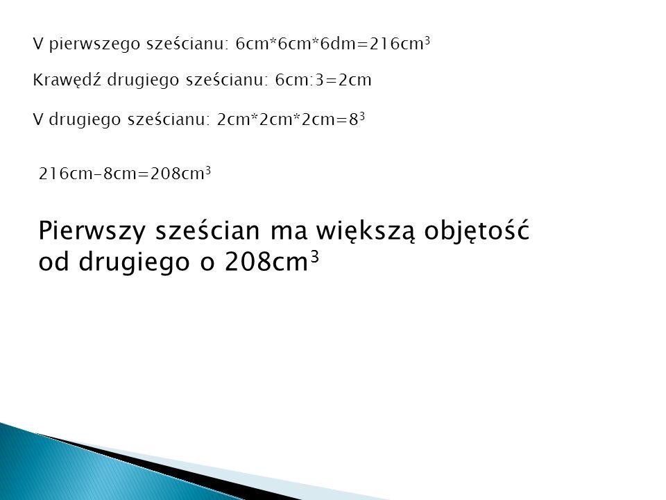 pierwszego sześcianu: 6cm*6cm*6dm=216cm 3 V Krawędź drugiego sześcianu: 6cm:3=2cm V drugiego sześcianu: 2cm*2cm*2cm=8 3 216cm-8cm=208cm 3 Pierwszy sze