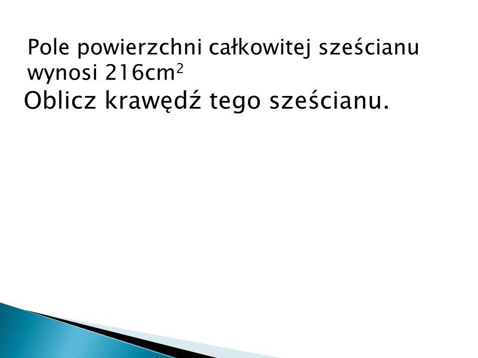 Pole powierzchni całkowitej sześcianu wynosi 216cm 2 Oblicz krawędź tego sześcianu.