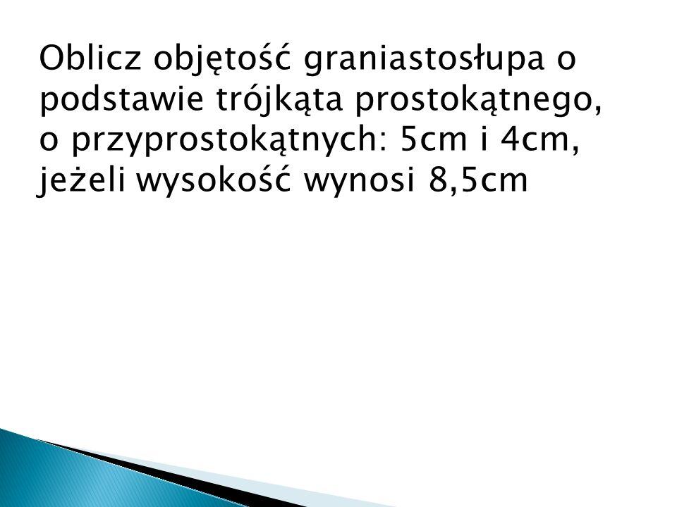 Oblicz objętość graniastosłupa o podstawie trójkąta prostokątnego, o przyprostokątnych: 5cm i 4cm, jeżeli wysokość wynosi 8,5cm