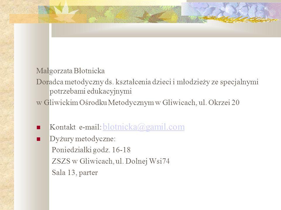 Małgorzata Błotnicka Doradca metodyczny ds. kształcenia dzieci i młodzieży ze specjalnymi potrzebami edukacyjnymi w Gliwickim Ośrodku Metodycznym w Gl