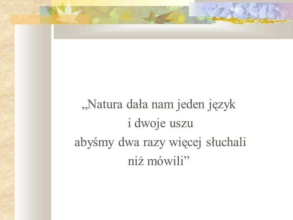 Natura dała nam jeden język i dwoje uszu abyśmy dwa razy więcej słuchali niż mówili