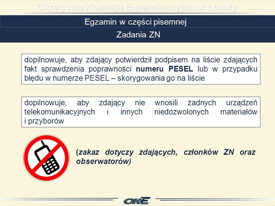 Egzamin w części pisemnej Zadania ZN dopilnowuje, aby zdający potwierdził podpisem na liście zdających fakt sprawdzenia poprawności numeru PESEL lub w przypadku błędu w numerze PESEL – skorygowania go na liście dopilnowuje, aby zdający nie wnosili żadnych urządzeń telekomunikacyjnych i innych niedozwolonych materiałów i przyborów (zakaz dotyczy zdających, członków ZN oraz obserwatorów)