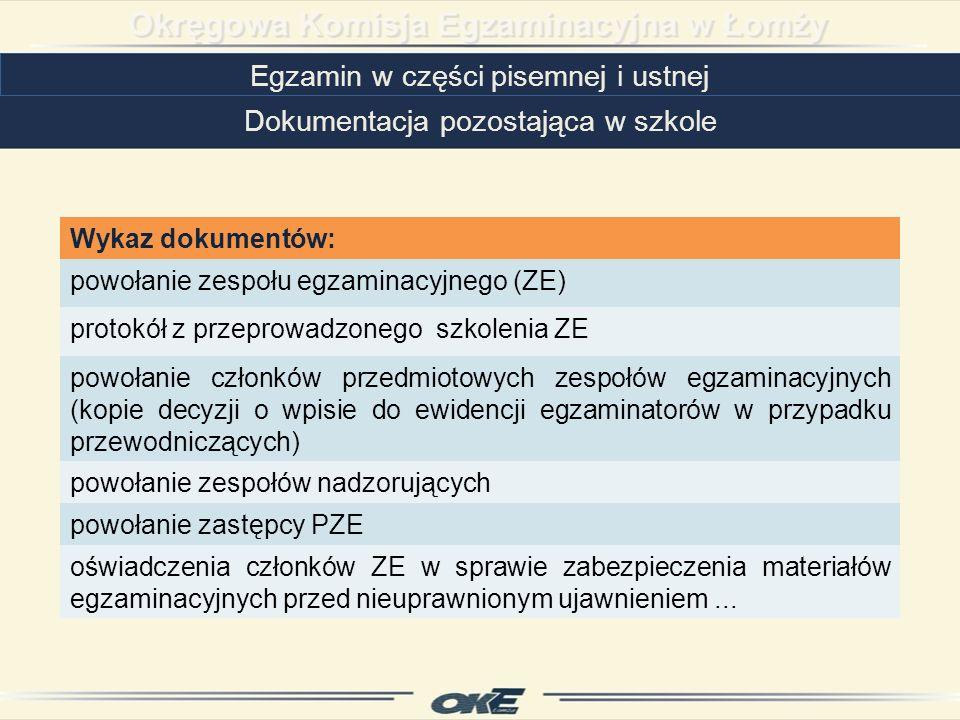 Egzamin w części pisemnej i ustnej Dokumentacja pozostająca w szkole Wykaz dokumentów: powołanie zespołu egzaminacyjnego (ZE) protokół z przeprowadzonego szkolenia ZE powołanie członków przedmiotowych zespołów egzaminacyjnych (kopie decyzji o wpisie do ewidencji egzaminatorów w przypadku przewodniczących) powołanie zespołów nadzorujących powołanie zastępcy PZE oświadczenia członków ZE w sprawie zabezpieczenia materiałów egzaminacyjnych przed nieuprawnionym ujawnieniem...