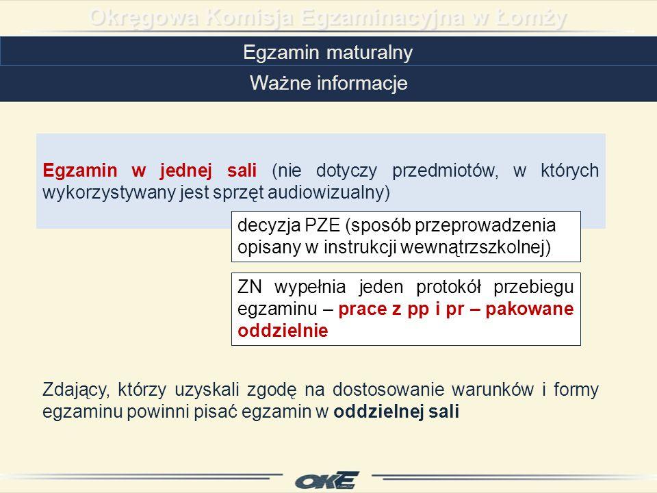 Egzamin maturalny Ważne informacje Egzamin w jednej sali (nie dotyczy przedmiotów, w których wykorzystywany jest sprzęt audiowizualny) Zdający, którzy uzyskali zgodę na dostosowanie warunków i formy egzaminu powinni pisać egzamin w oddzielnej sali decyzja PZE (sposób przeprowadzenia opisany w instrukcji wewnątrzszkolnej) ZN wypełnia jeden protokół przebiegu egzaminu – prace z pp i pr – pakowane oddzielnie