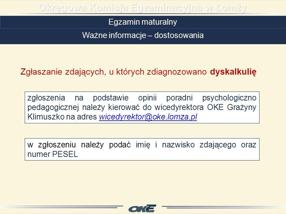 Egzamin maturalny Ważne informacje – dostosowania zgłoszenia na podstawie opinii poradni psychologiczno pedagogicznej należy kierować do wicedyrektora OKE Grażyny Klimuszko na adres wicedyrektor@oke.lomza.plwicedyrektor@oke.lomza.pl Zgłaszanie zdających, u których zdiagnozowano dyskalkulię w zgłoszeniu należy podać imię i nazwisko zdającego oraz numer PESEL