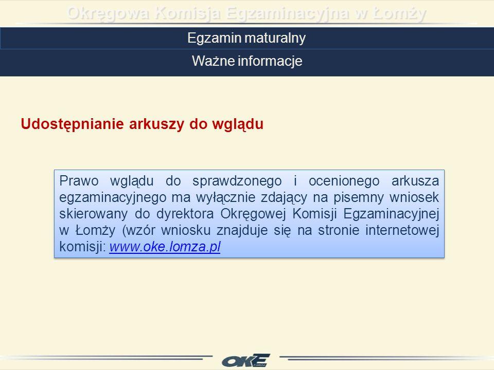 Egzamin maturalny Ważne informacje Udostępnianie arkuszy do wglądu Prawo wglądu do sprawdzonego i ocenionego arkusza egzaminacyjnego ma wyłącznie zdający na pisemny wniosek skierowany do dyrektora Okręgowej Komisji Egzaminacyjnej w Łomży (wzór wniosku znajduje się na stronie internetowej komisji: www.oke.lomza.plwww.oke.lomza.pl Prawo wglądu do sprawdzonego i ocenionego arkusza egzaminacyjnego ma wyłącznie zdający na pisemny wniosek skierowany do dyrektora Okręgowej Komisji Egzaminacyjnej w Łomży (wzór wniosku znajduje się na stronie internetowej komisji: www.oke.lomza.plwww.oke.lomza.pl