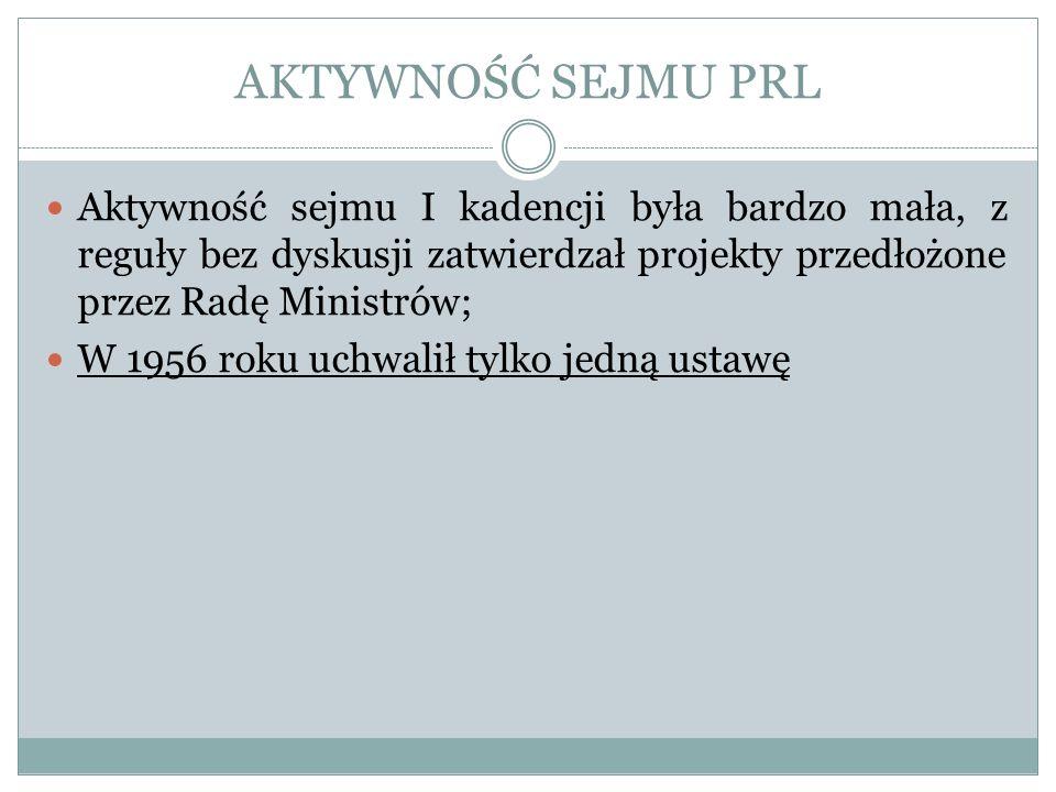 AKTYWNOŚĆ SEJMU PRL Aktywność sejmu I kadencji była bardzo mała, z reguły bez dyskusji zatwierdzał projekty przedłożone przez Radę Ministrów; W 1956 r