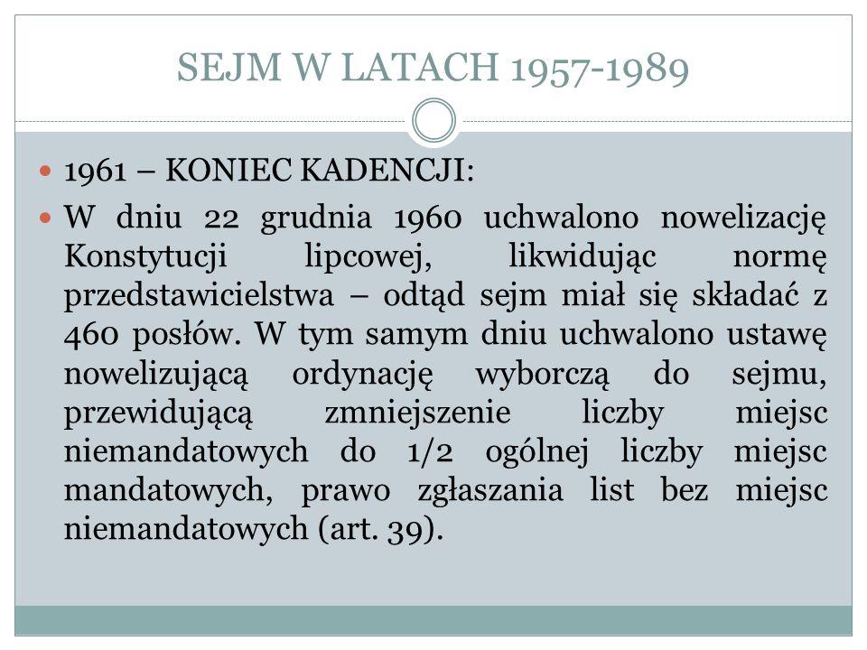 SEJM W LATACH 1957-1989 1961 – KONIEC KADENCJI: W dniu 22 grudnia 1960 uchwalono nowelizację Konstytucji lipcowej, likwidując normę przedstawicielstwa