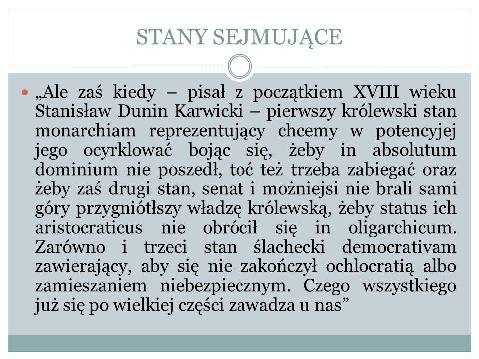 STANY SEJMUJĄCE Ale zaś kiedy – pisał z początkiem XVIII wieku Stanisław Dunin Karwicki – pierwszy królewski stan monarchiam reprezentujący chcemy w p