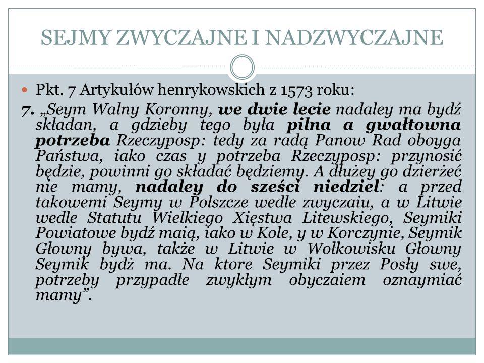 SEJMY ZWYCZAJNE I NADZWYCZAJNE Pkt. 7 Artykułów henrykowskich z 1573 roku: 7. Seym Walny Koronny, we dwie lecie nadaley ma bydź składan, a gdzieby teg