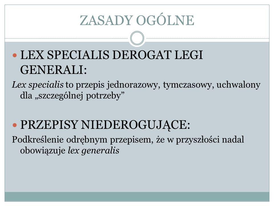 ZASADY OGÓLNE LEX SPECIALIS DEROGAT LEGI GENERALI: Lex specialis to przepis jednorazowy, tymczasowy, uchwalony dla szczególnej potrzeby PRZEPISY NIEDE