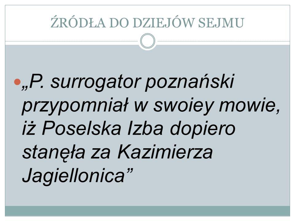ŹRÓDŁA DO DZIEJÓW SEJMU P. surrogator poznański przypomniał w swoiey mowie, iż Poselska Izba dopiero stanęła za Kazimierza Jagiellonica