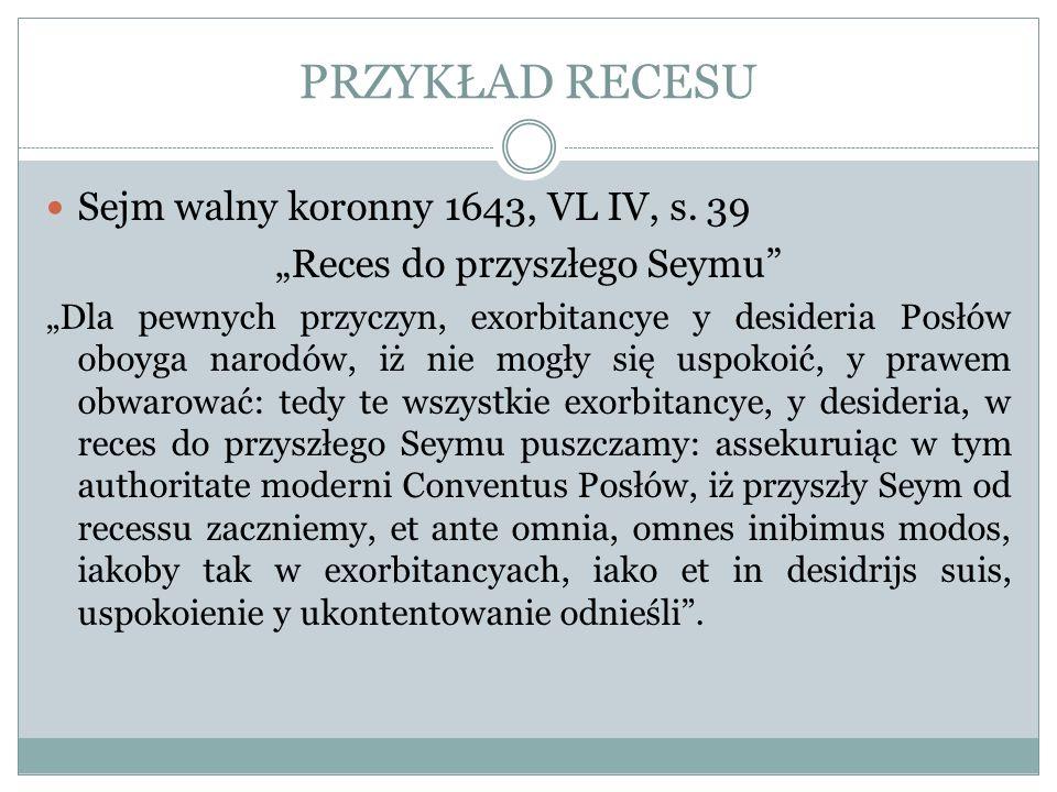 PRZYKŁAD RECESU Sejm walny koronny 1643, VL IV, s. 39 Reces do przyszłego Seymu Dla pewnych przyczyn, exorbitancye y desideria Posłów oboyga narodów,