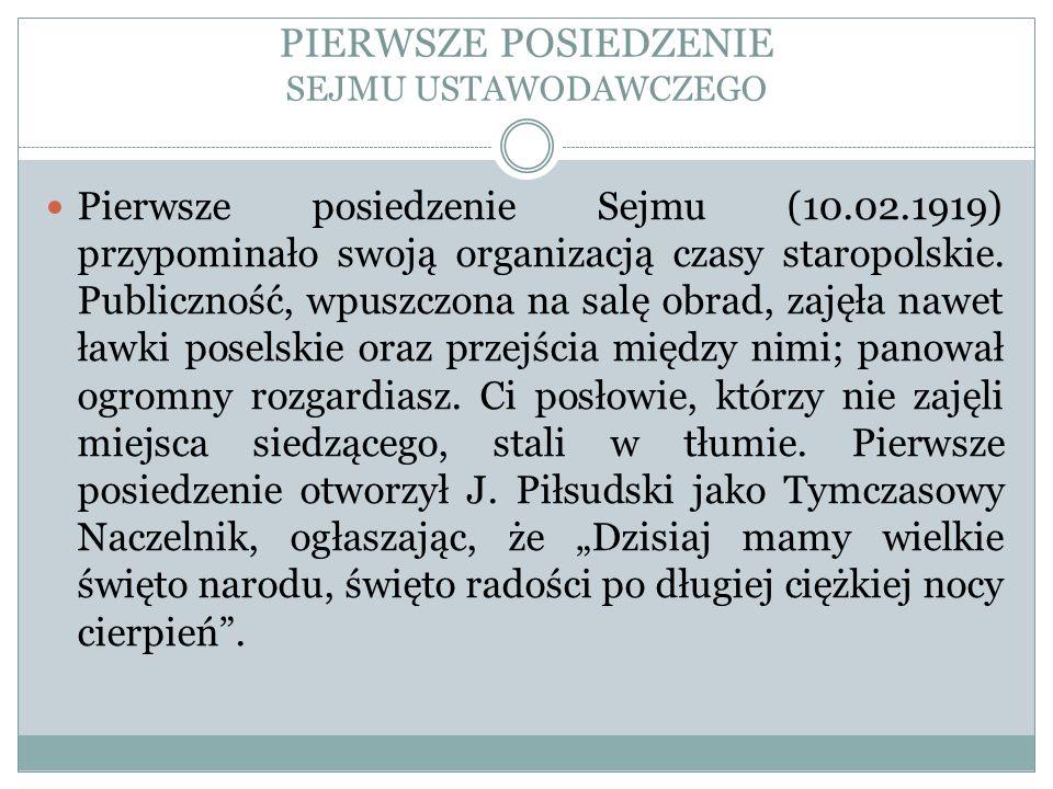 PIERWSZE POSIEDZENIE SEJMU USTAWODAWCZEGO Pierwsze posiedzenie Sejmu (10.02.1919) przypominało swoją organizacją czasy staropolskie. Publiczność, wpus
