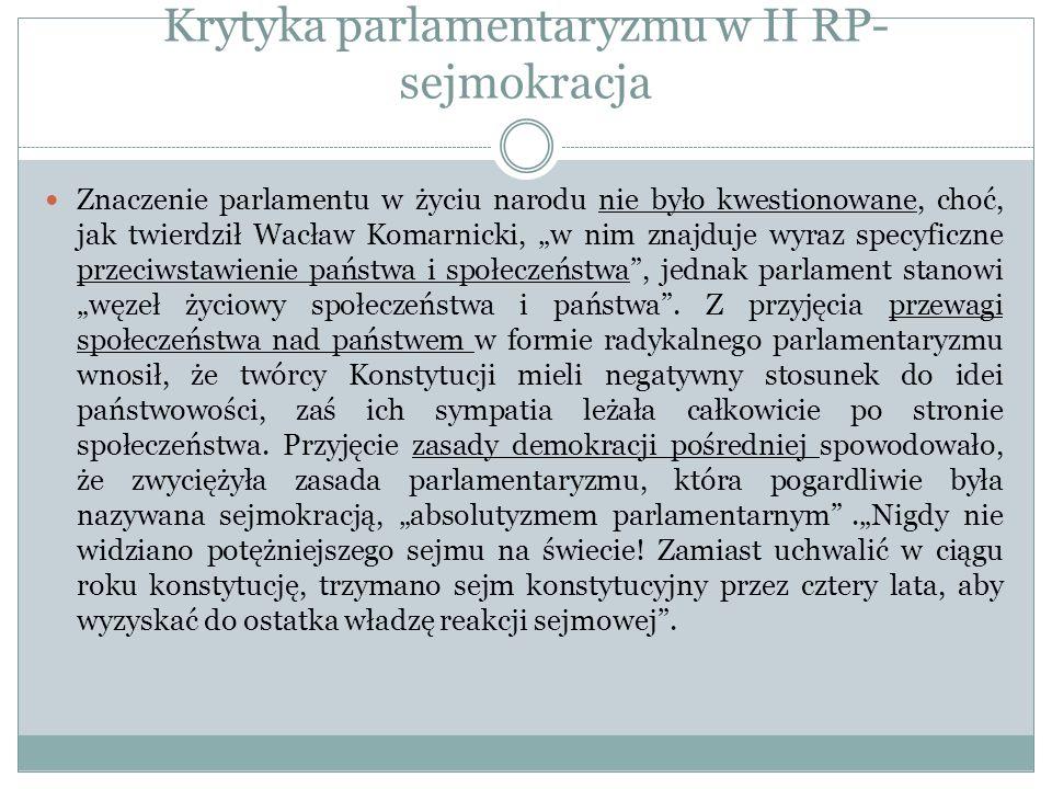 Krytyka parlamentaryzmu w II RP- sejmokracja Znaczenie parlamentu w życiu narodu nie było kwestionowane, choć, jak twierdził Wacław Komarnicki, w nim