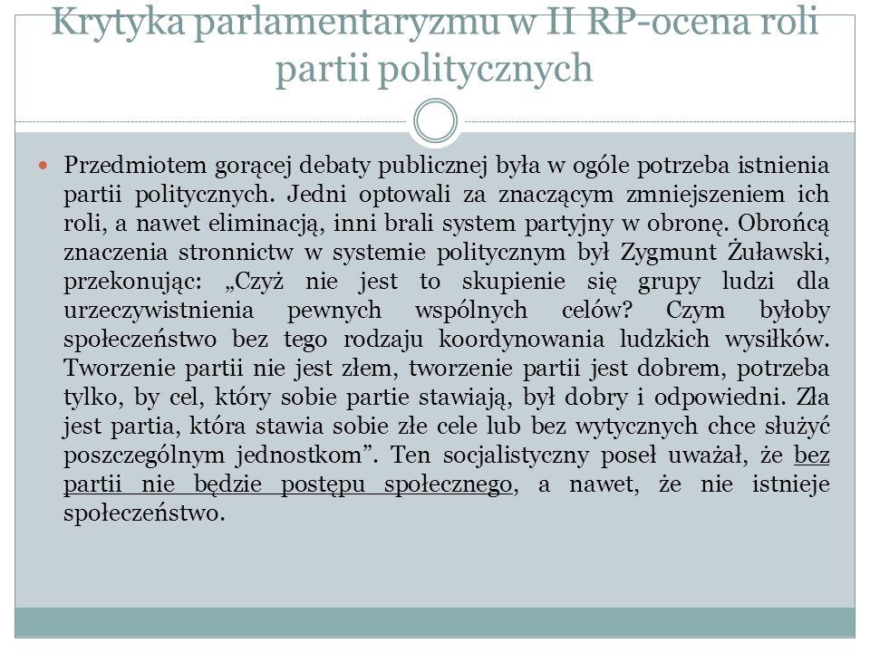 Krytyka parlamentaryzmu w II RP-ocena roli partii politycznych Przedmiotem gorącej debaty publicznej była w ogóle potrzeba istnienia partii polityczny