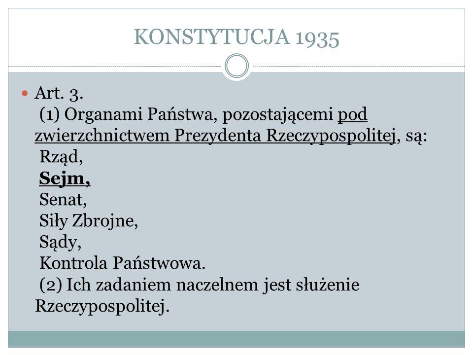 KONSTYTUCJA 1935 Art. 3. (1) Organami Państwa, pozostającemi pod zwierzchnictwem Prezydenta Rzeczypospolitej, są: Rząd, Sejm, Senat, Siły Zbrojne, Sąd