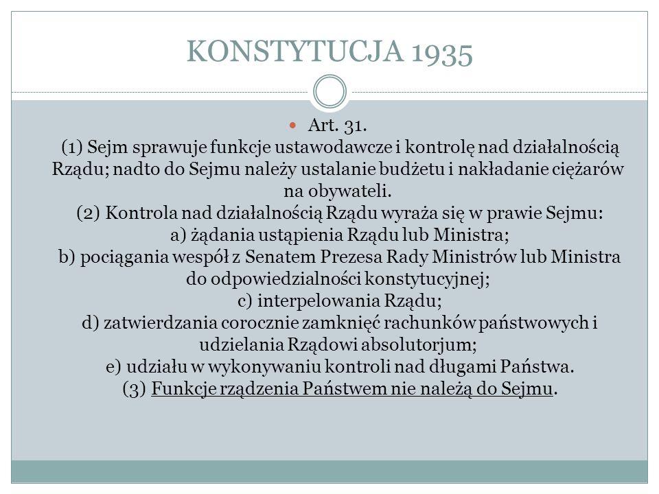 KONSTYTUCJA 1935 Art. 31. (1) Sejm sprawuje funkcje ustawodawcze i kontrolę nad działalnością Rządu; nadto do Sejmu należy ustalanie budżetu i nakłada