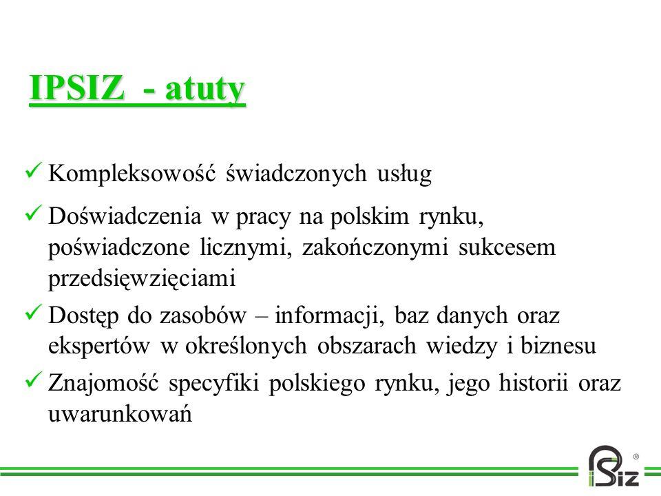 IPSIZ - atuty Kompleksowość świadczonych usług Doświadczenia w pracy na polskim rynku, poświadczone licznymi, zakończonymi sukcesem przedsięwzięciami