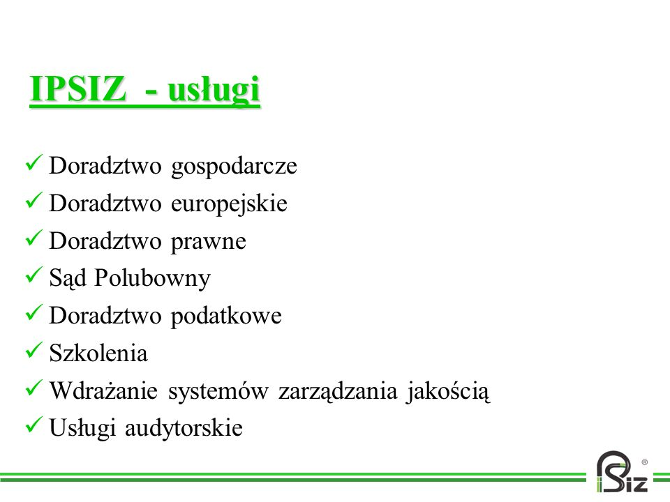 IPSIZ - usługi Doradztwo gospodarcze Doradztwo europejskie Doradztwo prawne Sąd Polubowny Doradztwo podatkowe Szkolenia Wdrażanie systemów zarządzania