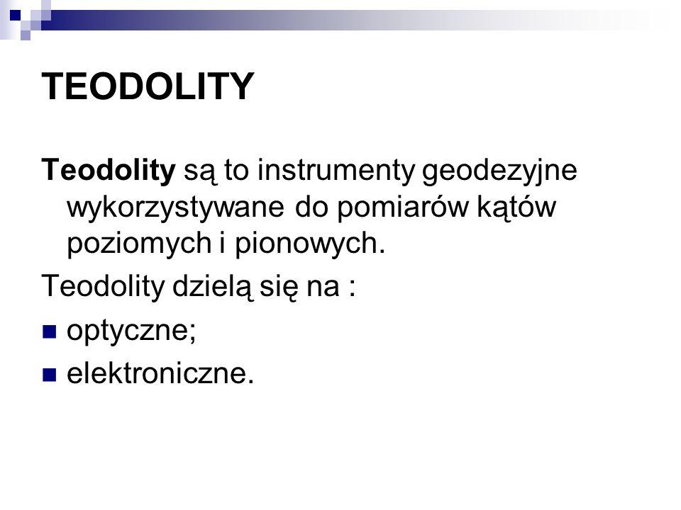 TEODOLITY Teodolity są to instrumenty geodezyjne wykorzystywane do pomiarów kątów poziomych i pionowych. Teodolity dzielą się na : optyczne; elektroni