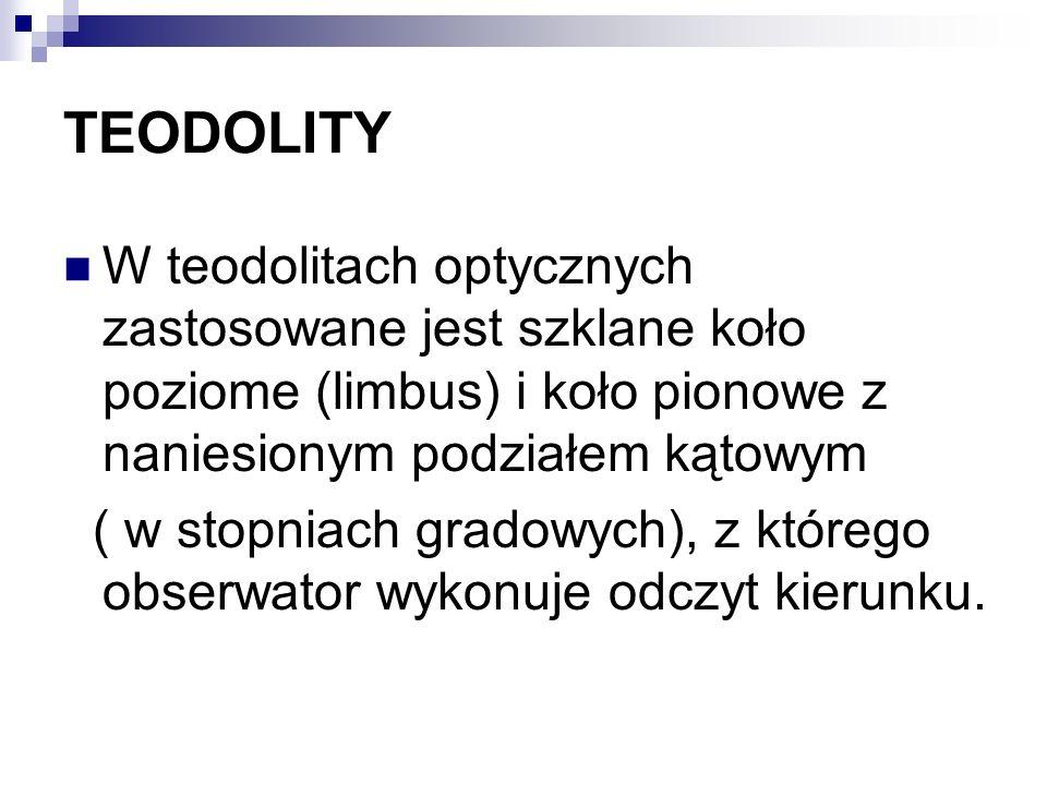 TEODOLITY W teodolitach optycznych zastosowane jest szklane koło poziome (limbus) i koło pionowe z naniesionym podziałem kątowym ( w stopniach gradowy