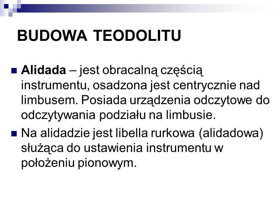 BUDOWA TEODOLITU Alidada – jest obracalną częścią instrumentu, osadzona jest centrycznie nad limbusem. Posiada urządzenia odczytowe do odczytywania po