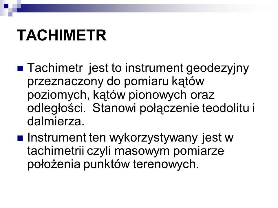 TACHIMETR Tachimetr jest to instrument geodezyjny przeznaczony do pomiaru kątów poziomych, kątów pionowych oraz odległości. Stanowi połączenie teodoli