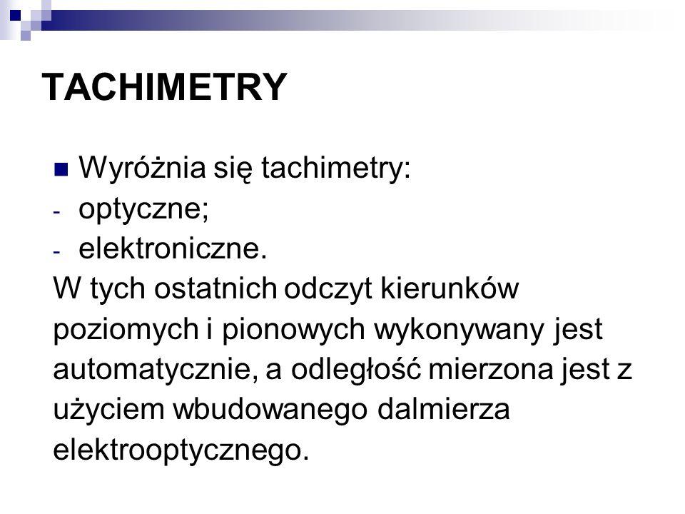 TACHIMETRY Wyróżnia się tachimetry: - optyczne; - elektroniczne. W tych ostatnich odczyt kierunków poziomych i pionowych wykonywany jest automatycznie