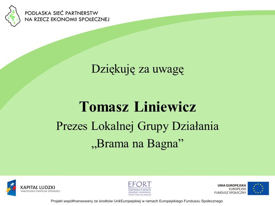 Dziękuję za uwagę Tomasz Liniewicz Prezes Lokalnej Grupy Działania Brama na Bagna