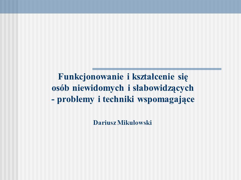 Funkcjonowanie i kształcenie się osób niewidomych i słabowidzących - problemy i techniki wspomagające Dariusz Mikułowski