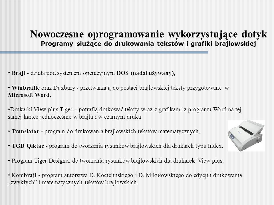Nowoczesne oprogramowanie wykorzystujące dotyk Programy służące do drukowania tekstów i grafiki brajlowskiej Brajl - działa pod systemem operacyjnym DOS (nadal używany), Winbraille oraz Duxbury - przetwarzają do postaci brajlowskiej teksty przygotowane w Microsoft Word, Drukarki View plus Tiger – potrafią drukować teksty wraz z grafikami z programu Word na tej samej kartce jednocześnie w brajlu i w czarnym druku Translator - program do drukowania brajlowskich tekstów matematycznych, TGD Qiktac - program do tworzenia rysunków brajlowskich dla drukarek typu Index.