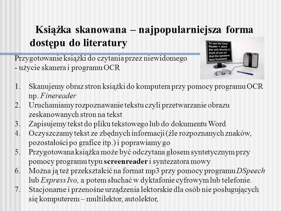 Książka skanowana – najpopularniejsza forma dostępu do literatury Przygotowanie książki do czytania przez niewidomego - użycie skanera i programu OCR 1.Skanujemy obraz stron książki do komputera przy pomocy programu OCR np.