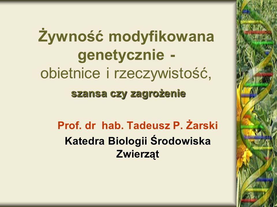 szansa czy zagrożenie Żywność modyfikowana genetycznie - obietnice i rzeczywistość, szansa czy zagrożenie Prof. dr hab. Tadeusz P. Żarski Katedra Biol