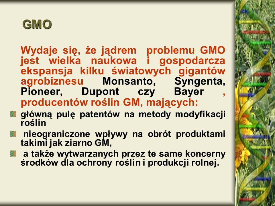 GMO GMO Wydaje się, że jądrem problemu GMO jest wielka naukowa i gospodarcza ekspansja kilku światowych gigantów agrobiznesu Monsanto, Syngenta, Pione