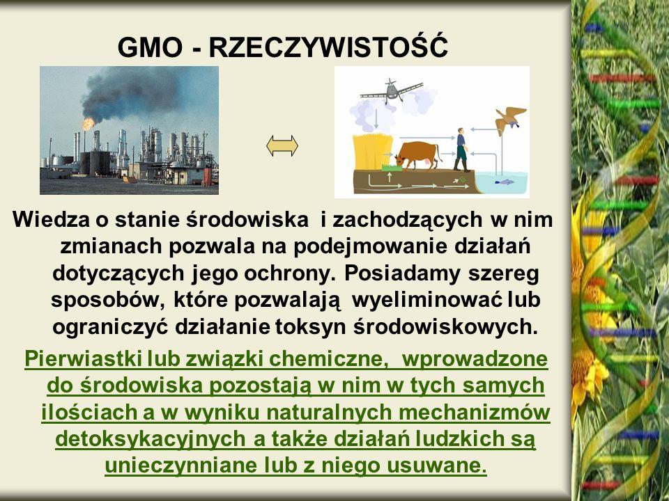 GMO - RZECZYWISTOŚĆ Wiedza o stanie środowiska i zachodzących w nim zmianach pozwala na podejmowanie działań dotyczących jego ochrony. Posiadamy szere