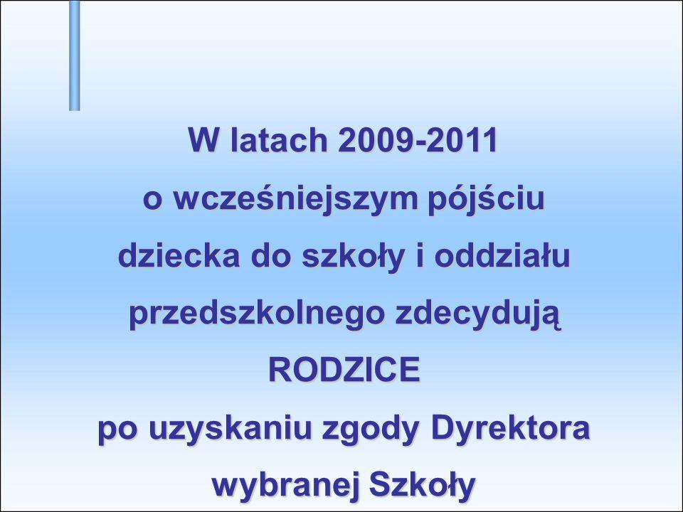 W latach 2009-2011 o wcześniejszym pójściu dziecka do szkoły i oddziału przedszkolnego zdecydują RODZICE po uzyskaniu zgody Dyrektora wybranej Szkoły