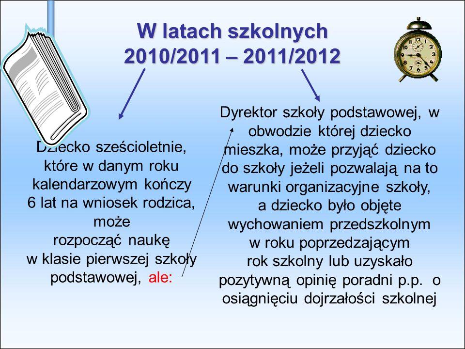 W latach szkolnych 2010/2011 – 2011/2012 Dziecko sześcioletnie, które w danym roku kalendarzowym kończy 6 lat na wniosek rodzica, może rozpocząć naukę
