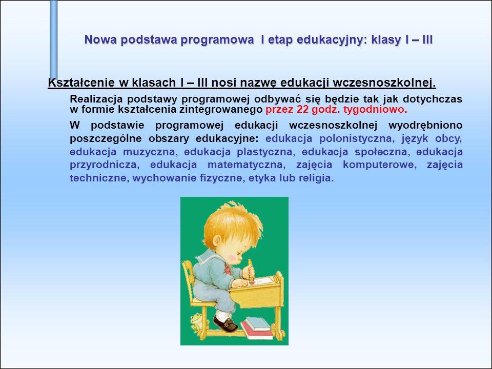 Nowa podstawa programowa I etap edukacyjny: klasy I – III Kształcenie w klasach I – III nosi nazwę edukacji wczesnoszkolnej.