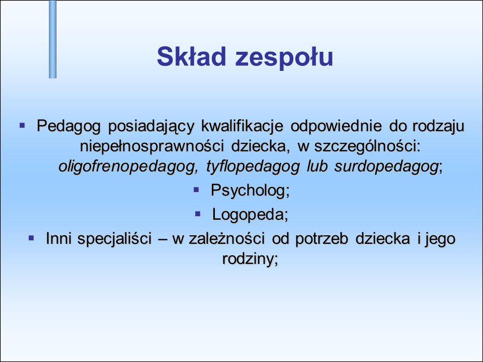 Skład zespołu Pedagog posiadający kwalifikacje odpowiednie do rodzaju niepełnosprawności dziecka, w szczególności: oligofrenopedagog, tyflopedagog lub surdopedagog; Pedagog posiadający kwalifikacje odpowiednie do rodzaju niepełnosprawności dziecka, w szczególności: oligofrenopedagog, tyflopedagog lub surdopedagog; Psycholog; Psycholog; Logopeda; Logopeda; Inni specjaliści – w zależności od potrzeb dziecka i jego rodziny; Inni specjaliści – w zależności od potrzeb dziecka i jego rodziny;