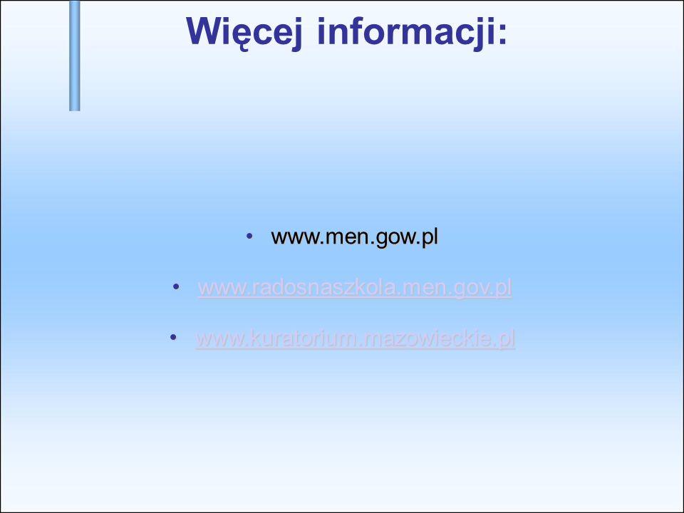 Więcej informacji: www.men.gow.plwww.men.gow.pl www.radosnaszkola.men.gov.plwww.radosnaszkola.men.gov.plwww.radosnaszkola.men.gov.pl www.kuratorium.mazowieckie.plwww.kuratorium.mazowieckie.plwww.kuratorium.mazowieckie.pl