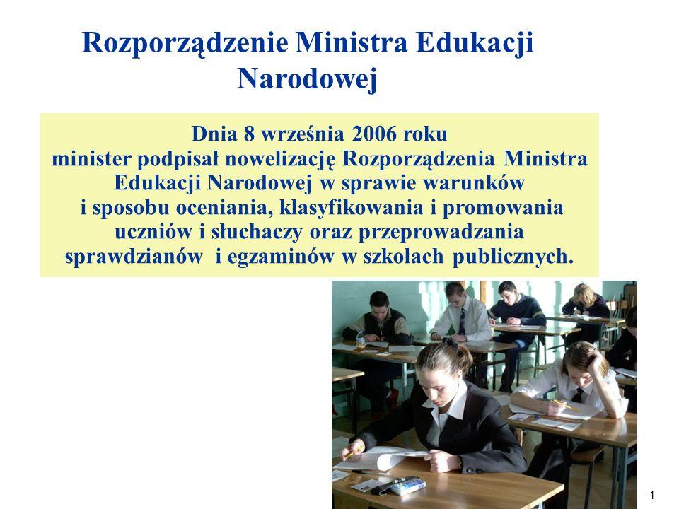 1 Rozporządzenie Ministra Edukacji Narodowej Dnia 8 września 2006 roku minister podpisał nowelizację Rozporządzenia Ministra Edukacji Narodowej w sprawie warunków i sposobu oceniania, klasyfikowania i promowania uczniów i słuchaczy oraz przeprowadzania sprawdzianów i egzaminów w szkołach publicznych.