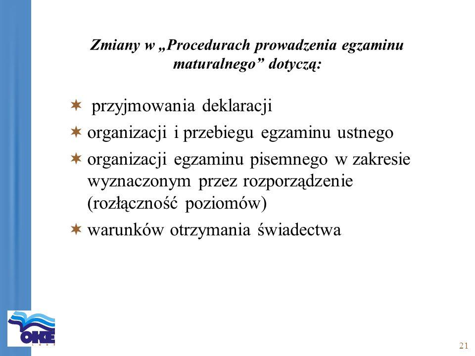 21 Zmiany w Procedurach prowadzenia egzaminu maturalnego dotyczą: przyjmowania deklaracji organizacji i przebiegu egzaminu ustnego organizacji egzaminu pisemnego w zakresie wyznaczonym przez rozporządzenie (rozłączność poziomów) warunków otrzymania świadectwa