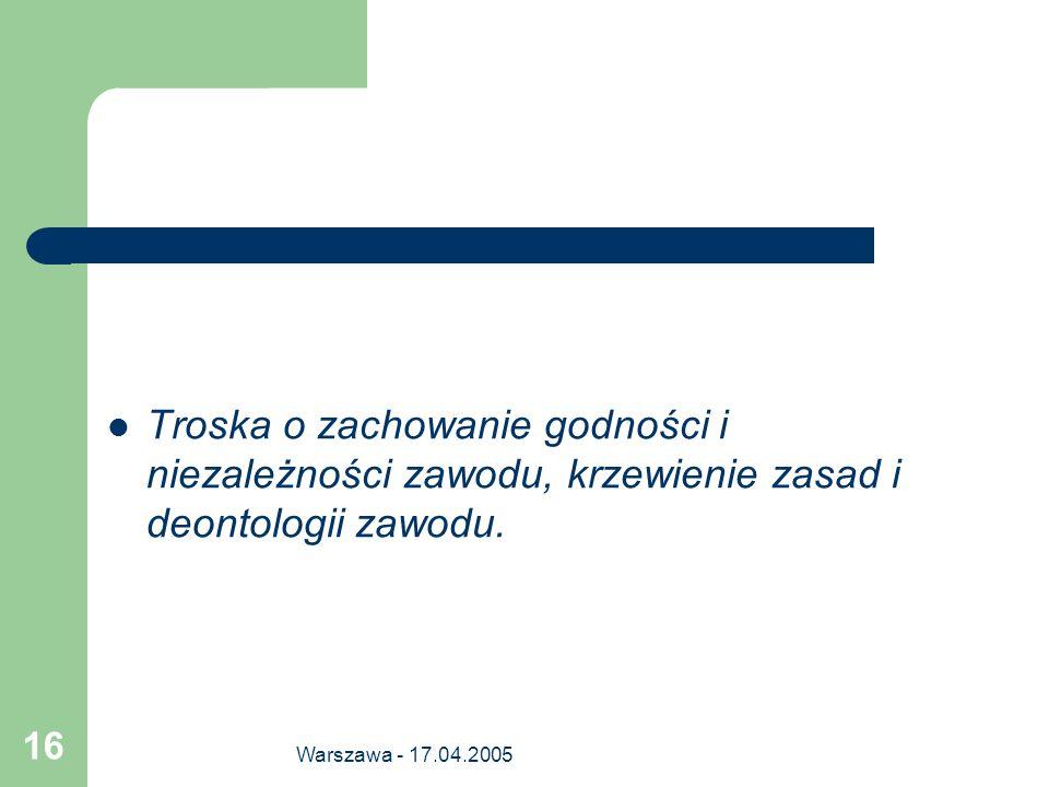 Warszawa - 17.04.2005 16 Troska o zachowanie godności i niezależności zawodu, krzewienie zasad i deontologii zawodu.