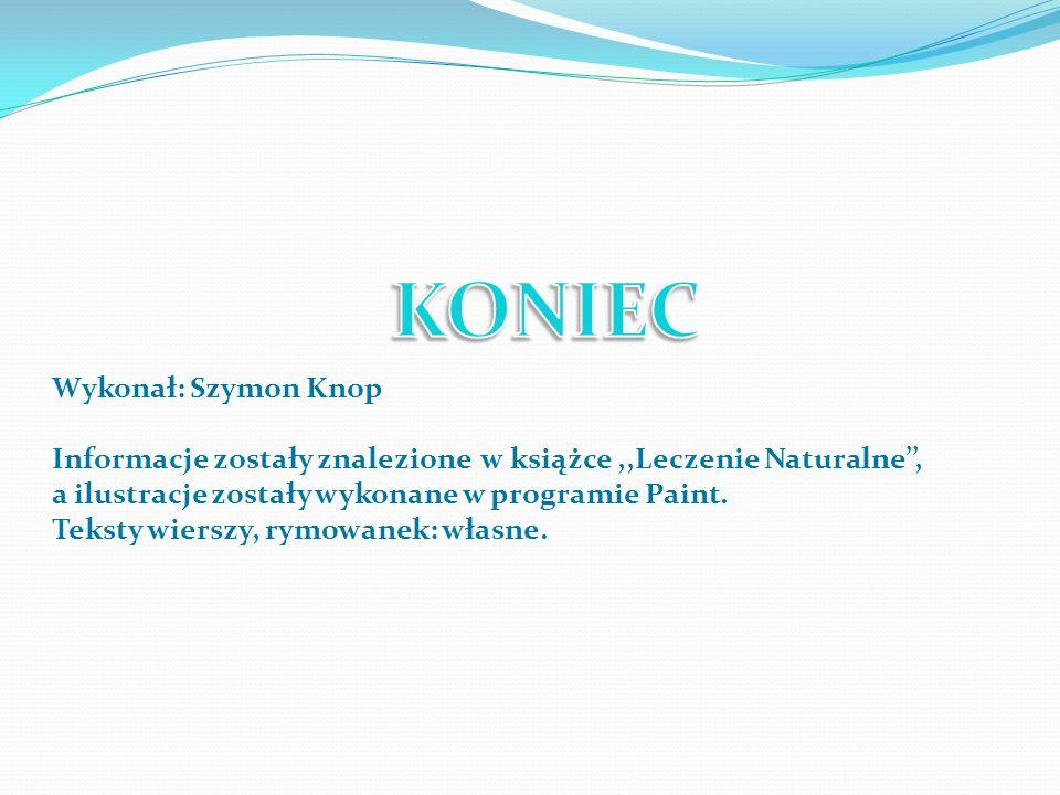 Wykonał: Szymon Knop Informacje zostały znalezione w książce,,Leczenie Naturalne, a ilustracje zostały wykonane w programie Paint. Teksty wierszy, rym