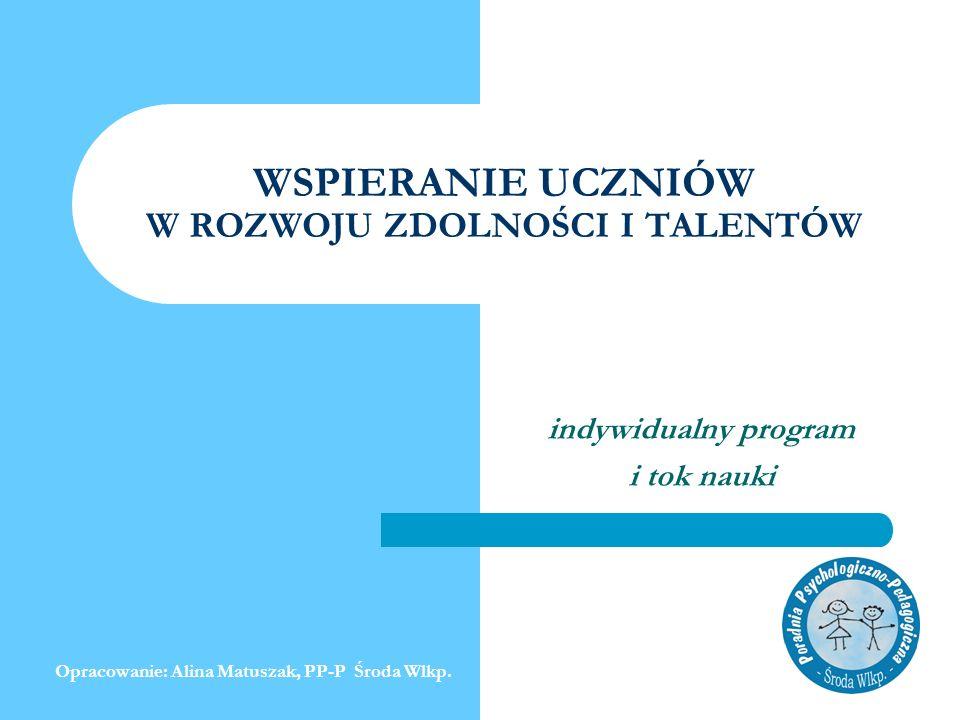 WSPIERANIE UCZNIÓW W ROZWOJU ZDOLNOŚCI I TALENTÓW indywidualny program i tok nauki Opracowanie: Alina Matuszak, PP-P Środa Wlkp.