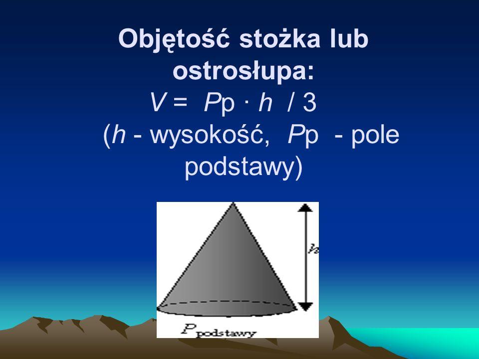 Objętość stożka lub ostrosłupa: V = Pp · h / 3 (h - wysokość, Pp - pole podstawy)
