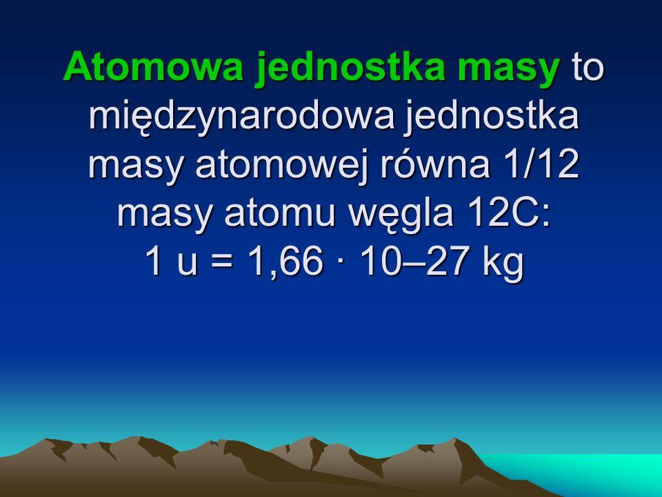 Atomowa jednostka masy to międzynarodowa jednostka masy atomowej równa 1/12 masy atomu węgla 12C: 1 u = 1,66 · 10–27 kg