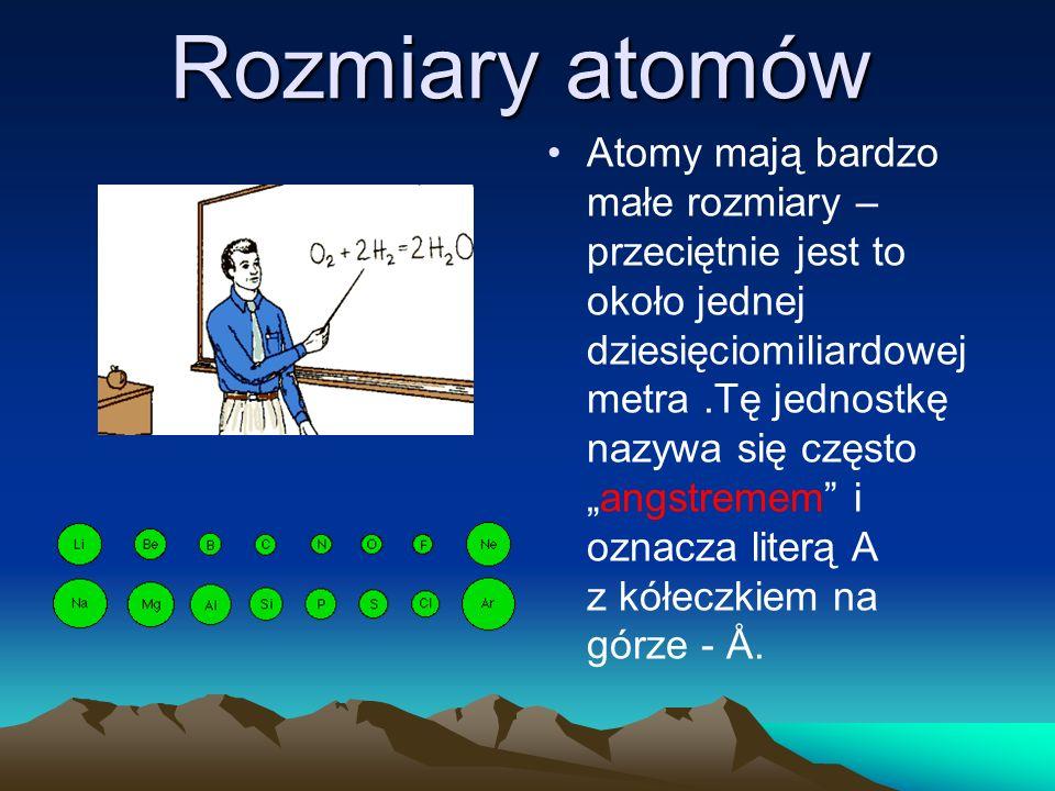 Rozmiary atomów Atomy mają bardzo małe rozmiary – przeciętnie jest to około jednej dziesięciomiliardowej metra.Tę jednostkę nazywa się często angstremem i oznacza literą A z kółeczkiem na górze - Å.