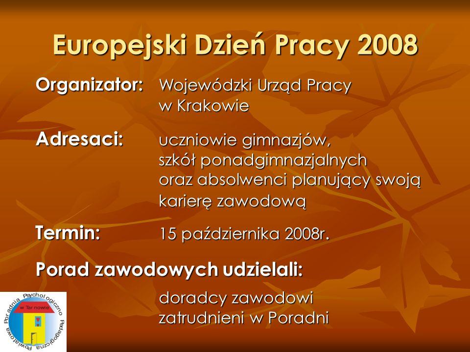 Europejski Dzień Pracy 2008 Organizator: Wojewódzki Urząd Pracy w Krakowie Adresaci: uczniowie gimnazjów, szkół ponadgimnazjalnych oraz absolwenci pla